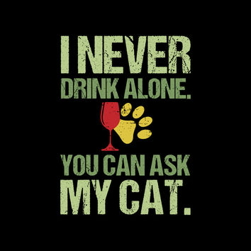 I Never Drink Alone You Can Ask My CAT T-Shirt
