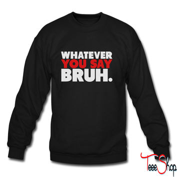 Whatever You Say Bruh Shirt 4 sweatshirt