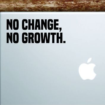 No Change No Growth Laptop Wall Decal Sticker Vinyl Art Quote Macbook Apple Decor Car Window Truck Kids Baby Teen Inspirational
