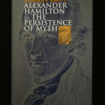 Alexander Hamilton and the Persistence of Myth by Stephen F. Knott (First Hardcover)