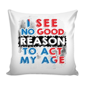 Funny Graphic Pillow Cover I See No Good Reason To Act My Age