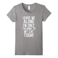 Leave me Alone Im Only Talking To My Cat Today Tshirt