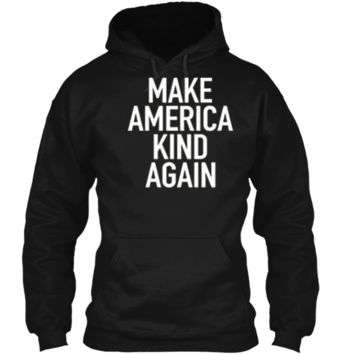 Make America Kind Again - Positive Uplifting Quote T-Shirt Pullover Hoodie 8 oz