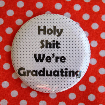 Holy Sh*t we're graduating - 2.25 inch pinback button badge