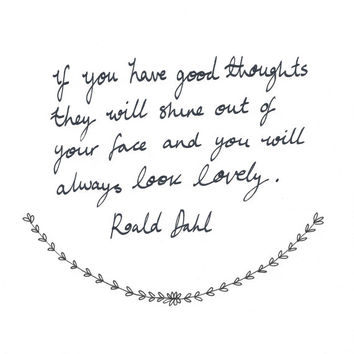Roald Dahl quote // If you have good thoughts, they will shine out of your face like sunbeams and you will always look lovely // 8X10 Print