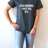 Dear morning i hate you T-shirt Unisex women fashion sassy cute funny slogan ladies saying tops womens gifts humor quote  saying not morning