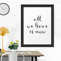 Motivational Print, We Have Is Now, Printable Quote, Typography Print, Wall Art, Modern Wall Print, Typography Art, Printable Wall Art