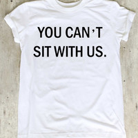You Can't Sit With Us Shirt Mean Girls Shirts T Shirt T-Shirt TShirt Tee Shirt No Side Seams Unisex - Size S M L XL