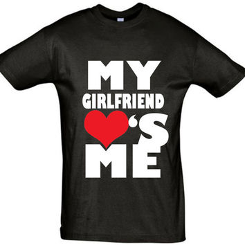 My girlfriend loves me,men t shirt,gift for boyfriend,gift for husband,gift ideas,birthday gift,valentines day shirt,valentines day gift,