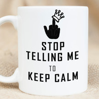 Keep Calm - Stop Telling me to Keep Calm - Funny Sarcastic Mug - Middle Finger Mug