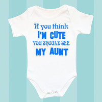 Aunt Baby clothes, If you think I'm cute you shoud see my Aunt; funny baby clothes, Baby aunt clothes, I love my aunt clothes, funny baby