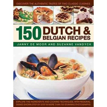 150 Dutch & Belgian Recipes: Discover the Authentic Tastes of Two Classic Cuisines: Explore the Ingredients and Cooking Techniques, with Regional Dishes Shown Step by Step in More