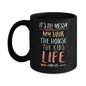 It's All Messy My Hair The House The Kids Mom Life Mug