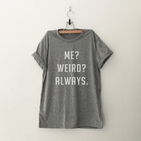 Me weird always cute t shirt for women casual top tumblr instagram tee teen gift spring summer fall fashion clothing grey black white