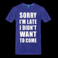 Sorry Im late I didnt want to come T-Shirt | 100161467