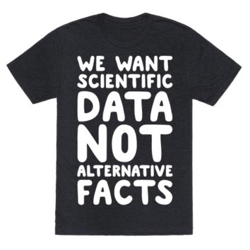 WE WANT SCIENTIFIC DATA NOT ALTERNATIVE FACTS WHITE FONT T-SHIRT