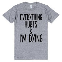 EVERYTHING HURTS AND I'M DYING | T-Shirt | SKREENED