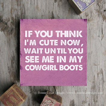 Cowgirl Wall Decor, If You Think I'm Cute Now...Wait Until You See Me in My Cowgirl Boots sign, Cowboy Boots, Country Western Nursery Decor