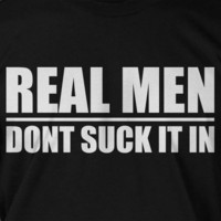 Real Men Dont Suck It In Gifts for Dad Fathers Day Funny Geek Nerd Cool  Tee Shirt T Shirt  Mens Ladies Womens Youth Kids