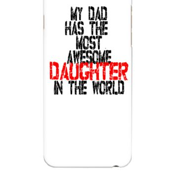 MY DAD HAS THE MOST AWESOME DAUGHTER IN THE WORLD - iphone 6 Plus Case
