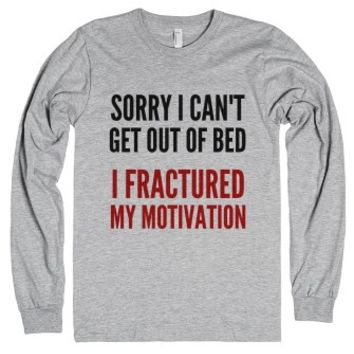 Sorry I Can't Get Out Of Bed I Fractured My Motivation Long Sleeve ...