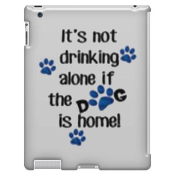 IT'S NOT DRINKING ALONE IF THE DOG IS HOME! iPad 3 and 4 Case