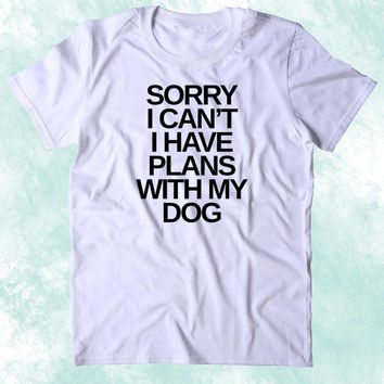 Sorry I Can't I Have Plans With My Dog Shirt Funny Dog Animal Lover Puppy Clothing Tumblr T-shirt