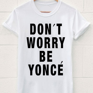 Dont Worry Be Yonce T-Shirt beyonce fashion hip hop trendy swag dope yolo tshirts shirts shirt top Kim Kardashian Rihanna