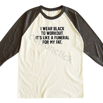 I Wear Black To Workout Its Like A Funeral For My Fat Shirt Slogan Shirt Unisex Tee Men Tee Women Tee Raglan Tee Shirt Baseball Tee Shirt