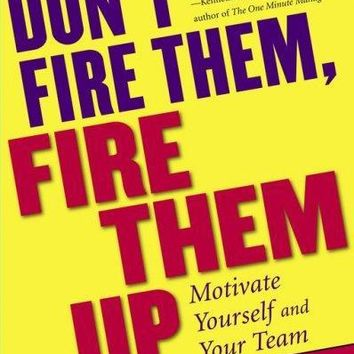Don't Fire Them, Fire Them Up: Motivate Yourself and Your Team