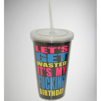 'Let's Get Wasted It's My Fucking Birthday' Cup with Straw