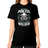 I WAS ONCE A POLITE WELDER Unisex T-Shirt (on woman)
