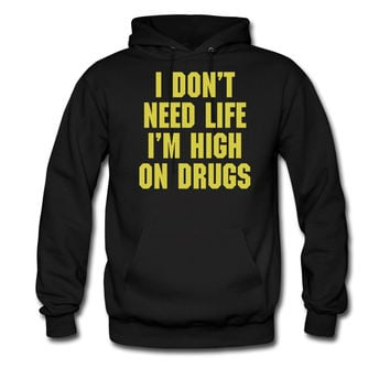 I DONT NEED LIFE I AM HIGH ON DRUGS HOODIE