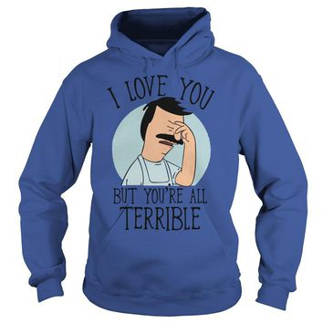 Bob's Burgers I love you but you're all terrible shirt Hoodie