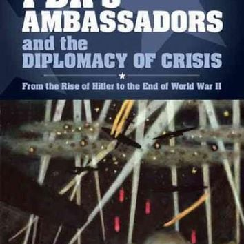Fdr's Ambassadors and the Diplomacy of Crisis: From the Rise of Hitler to the End of World War II