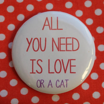 All you need is love or a cat - 2.25 inch pinback button badge