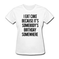 I eat cake because it's somebody T-Shirt