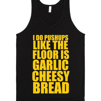 I Do Pushups Like the Floor Is Garlic Cheesy Bread