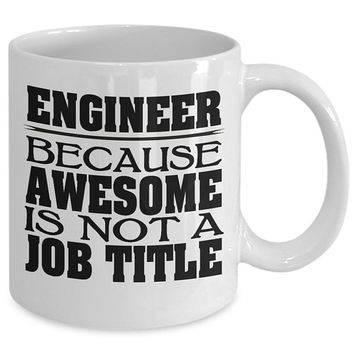 Engineer 11oz White Coffee Mug - Engineer Because Awesome Is Not A Job Title - Cups Makes A Fun Gift Idea for Engineers