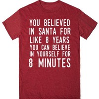 YOU BELIEVED IN SANTA FOR LIKE 8 YEARS YOU CAN BELIEVE IN YOURSELF FOR 8 MINUTES