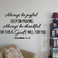 Always be joyful. Keep on praying. Always be thankful. For this is God's will for you.  I Thes 5:16-18 Vinyl Wall Art Decal