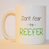 Don't Fear the Reefer Coffee Mug - Quote Mug - Weed Humor Mug - Unique Coffee Mug - Funny Stoner Marijuana Cannabis Cup - 11 oz Ceramic Mug