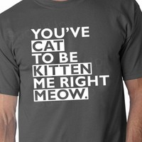 You've Cat To Be Kitten Me Right Now Meow funny Tshirt t-shirt 13.95 by Suck It Up