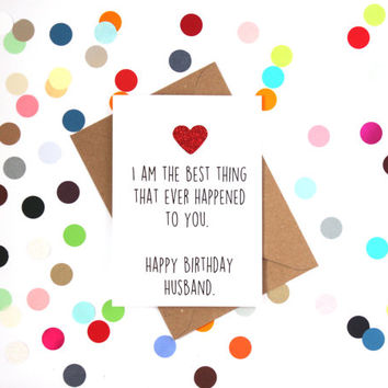Funny husband birthday card: I am the best thing that ever happened to you. Happy Birthday Husband