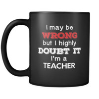 Teacher cup I May Be Wrong But I Highly Doubt It I'm Teacher Teacher mug Birthday gift Gift for coworker 11oz Black
