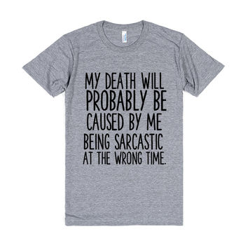 MY DEATH WILL PROBABLY BE CAUSED BY ME BEING SARCASTIC AT THE WRONG TIME
