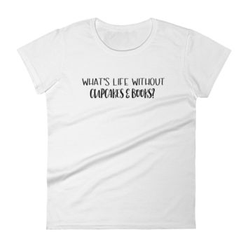 What's Life Without Cupcakes & Books?: Short Sleeve Women's T-shirt