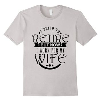 Mens Funny Retirement Shirt: I Tried To Retire Working For Wife