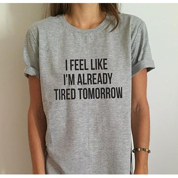 I Feel Like I'm Already Tired Tomorrow - Funny Casual Cotton Hipster T-Shirt