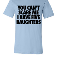 You Can't Scare Me I Have Five Daughters - Unisex T-shirt